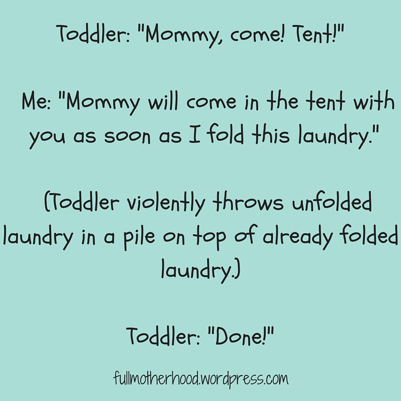 Toddler- -Mommy, come! Tent!-Me- Mommy will come in the tent with you as soon as I fold this laundry.(Toddler violently throws unfolded laundry in a pile on top of already folded laundry.)Toddler- Done!