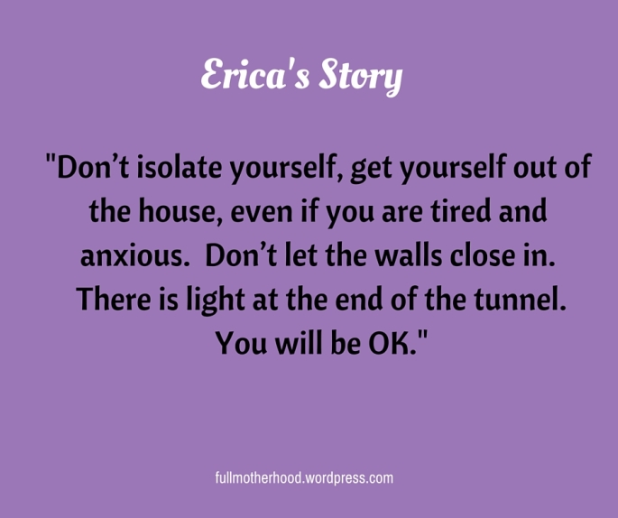 Erica's Story-Don't isolate yourself, get yourself out of the house, even if you are tired and anxious. Don't let the walls close in. There is light at the end of the tunnel. You will be OK.