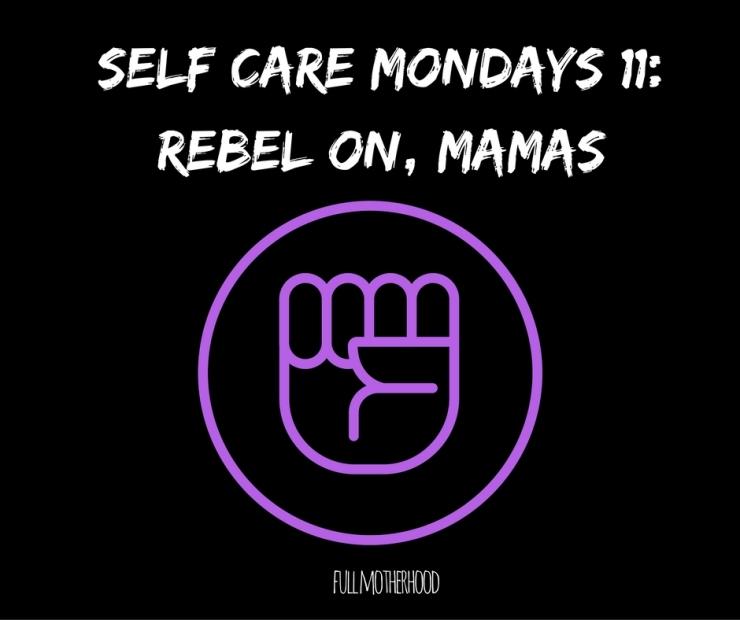 Self Care Mondays #11- Rebel On, Mamas