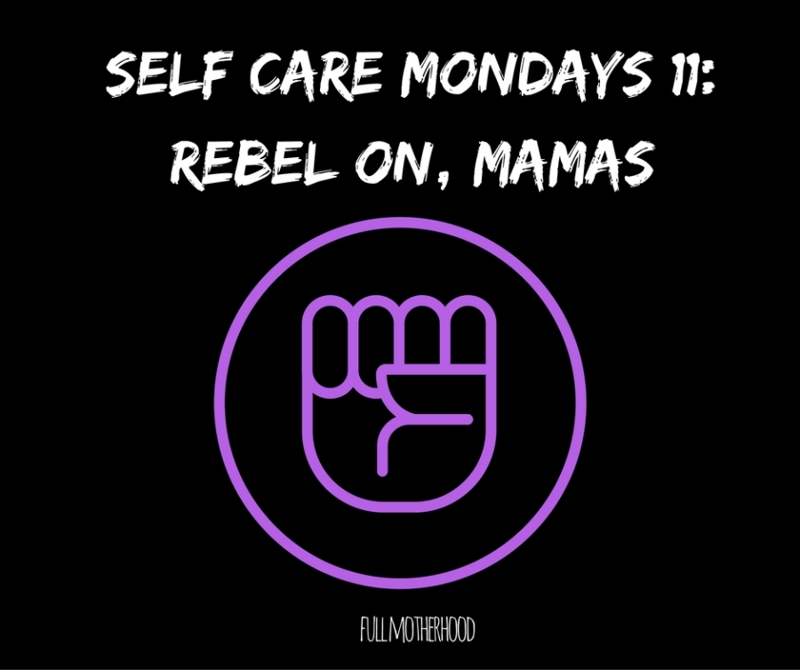 Self Care Mondays #11- Rebel On, Mamas