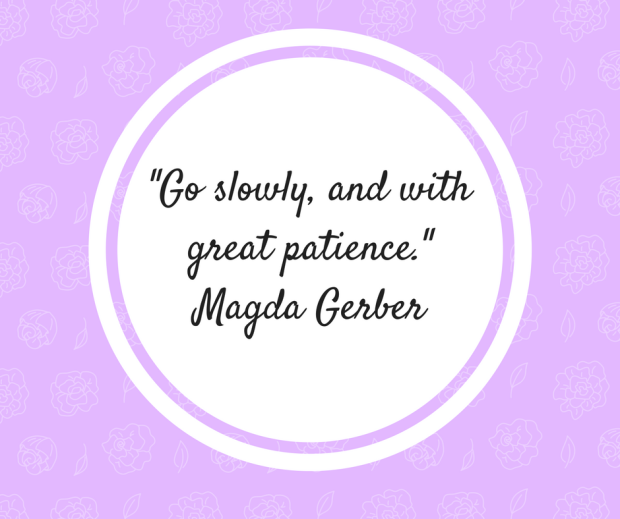 -Go slowly, and with great patience.-Magda Gerber